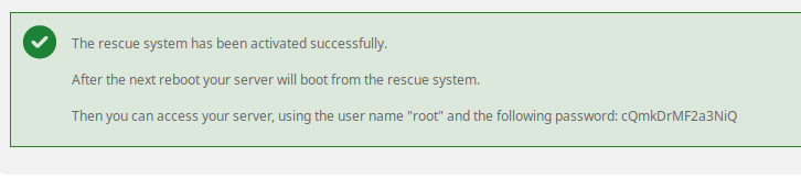 "The rescue system has been activated successfully.  After the next reboot your server will boot from the rescue system.  Then you can access your server, using the user name ""root"" and the following password: cQmkDrMF2a3NiQ"